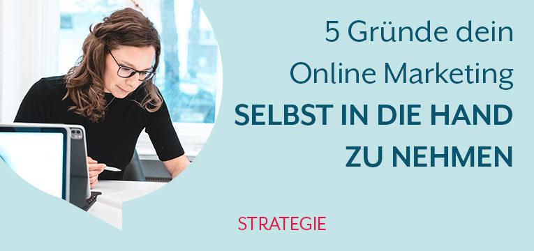 5 Gründe dein Online Marketing selbst in die Hand zu nehmen