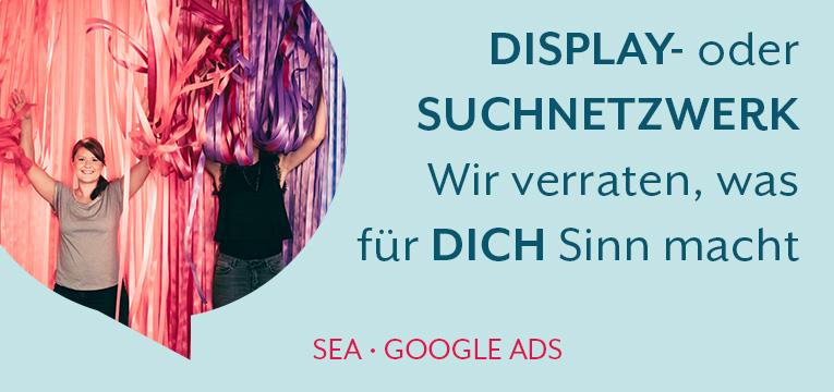 Googles Displaynetzwerk oder Suchnetzwerk - Wir verraten, was für dich Sinn macht